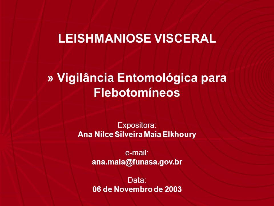 Expositora: Ana Nilce Silveira Maia Elkhoury e-mail: ana.maia@funasa.gov.br Data: 06 de Novembro de 2003 LEISHMANIOSE VISCERAL » Vigilância Entomológi