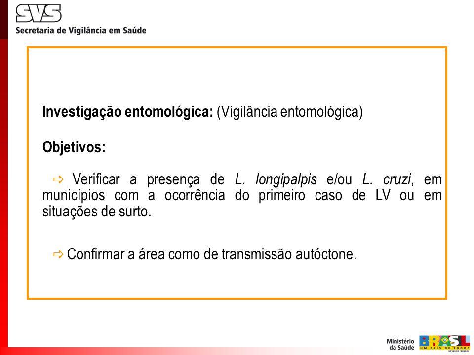 Investigação entomológica: (Vigilância entomológica) Objetivos: Verificar a presença de L. longipalpis e/ou L. cruzi, em municípios com a ocorrência d