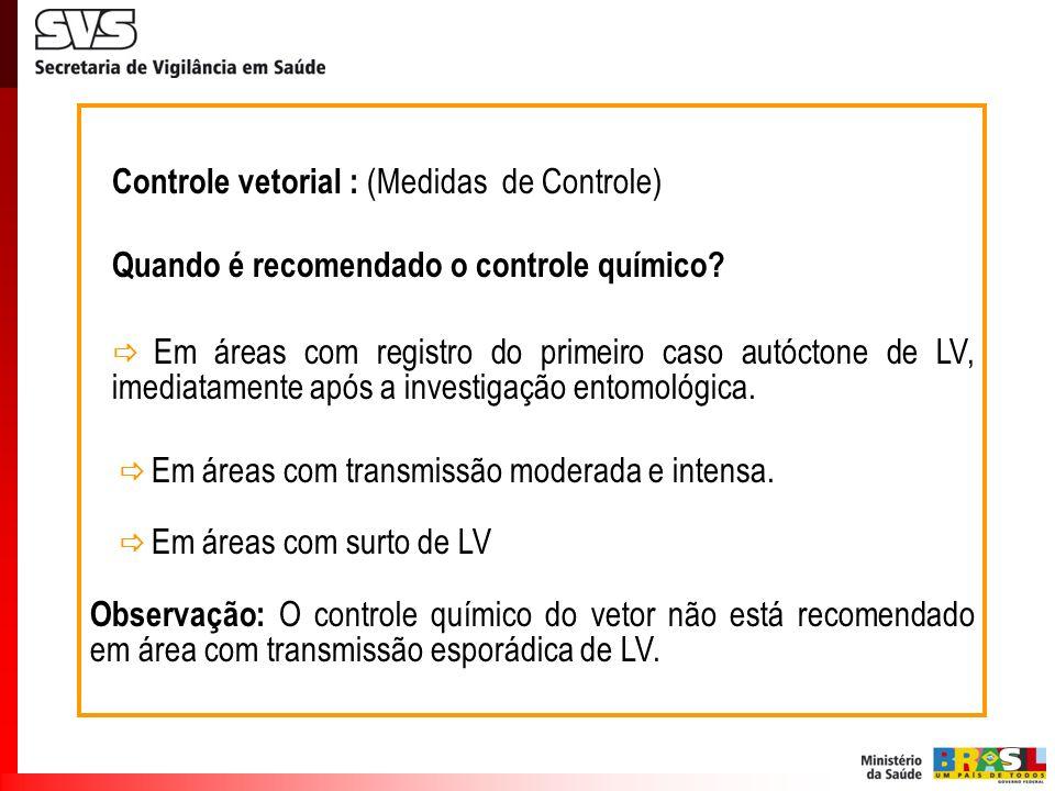 Controle vetorial : (Medidas de Controle) Quando é recomendado o controle químico? Em áreas com registro do primeiro caso autóctone de LV, imediatamen