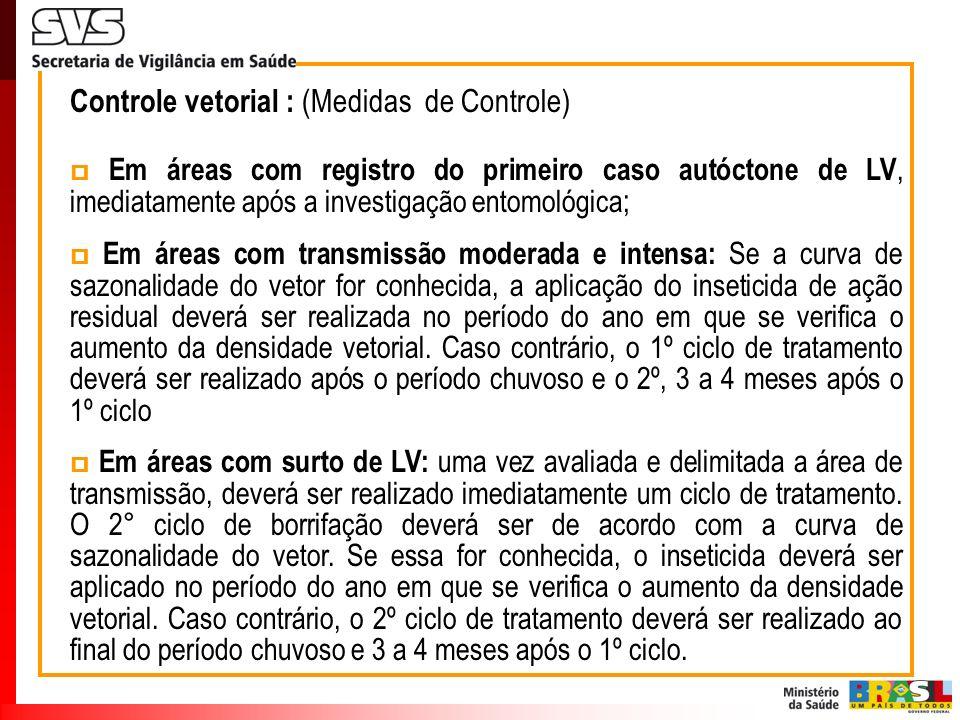Controle vetorial : (Medidas de Controle) Em áreas com registro do primeiro caso autóctone de LV, imediatamente após a investigação entomológica ; Em
