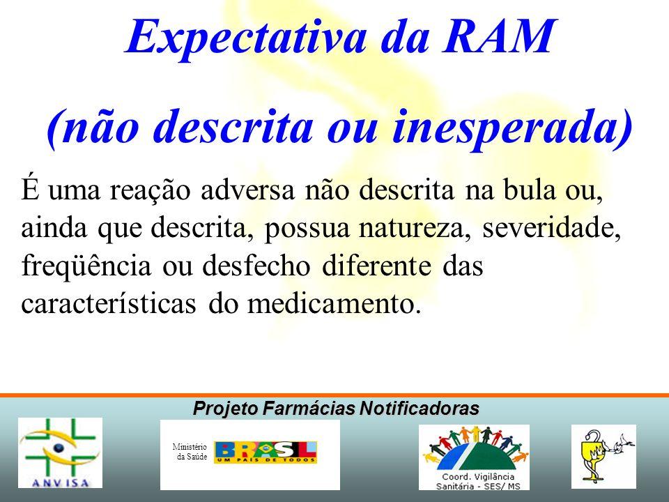 Projeto Farmácias Notificadoras Ministério da Saúde Expectativa da RAM (não descrita ou inesperada) É uma reação adversa não descrita na bula ou, aind