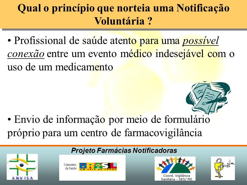 Projeto Farmácias Notificadoras Ministério da Saúde Qual o princípio que norteia uma Notificação Voluntária ? Profissional de saúde atento para uma po