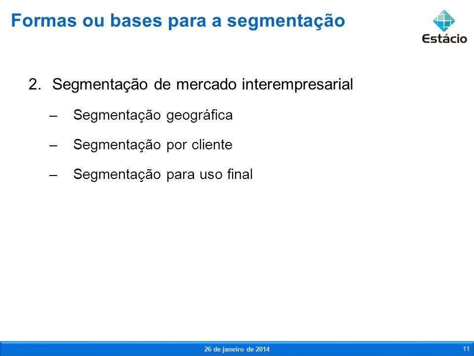 2.Segmentação de mercado interempresarial –Segmentação geográfica –Segmentação por cliente –Segmentação para uso final Formas ou bases para a segmenta