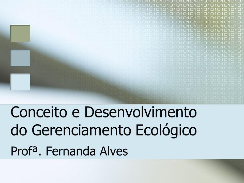 Conceito e Desenvolvimento do Gerenciamento Ecológico Profª. Fernanda Alves