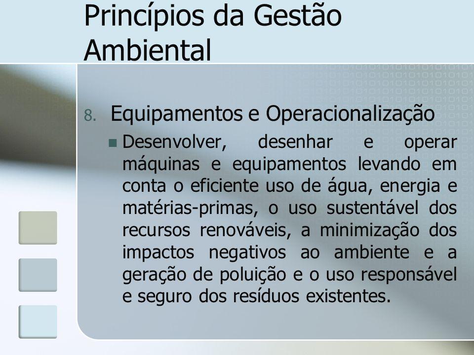 Princípios da Gestão Ambiental 8. Equipamentos e Operacionalização Desenvolver, desenhar e operar máquinas e equipamentos levando em conta o eficiente