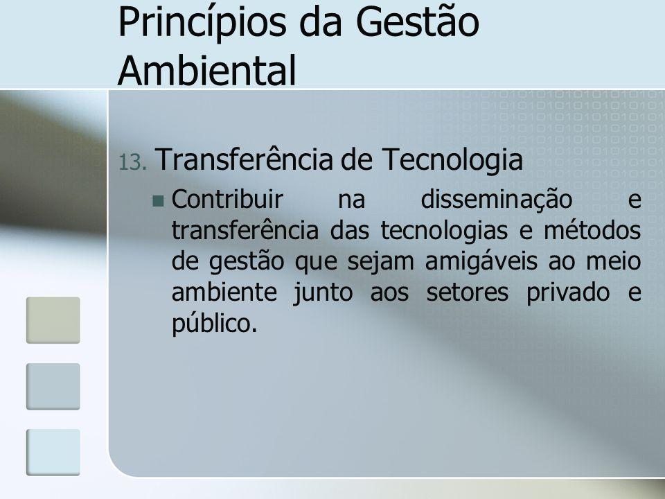 Princípios da Gestão Ambiental 13. Transferência de Tecnologia Contribuir na disseminação e transferência das tecnologias e métodos de gestão que seja