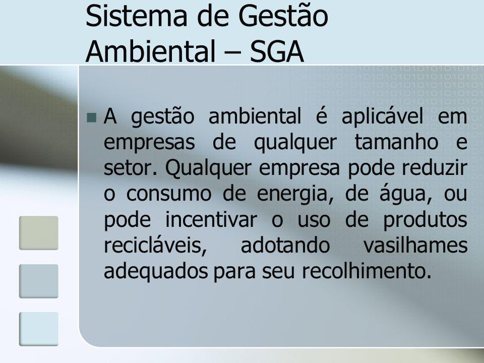 Sistema de Gestão Ambiental – SGA A gestão ambiental é aplicável em empresas de qualquer tamanho e setor. Qualquer empresa pode reduzir o consumo de e