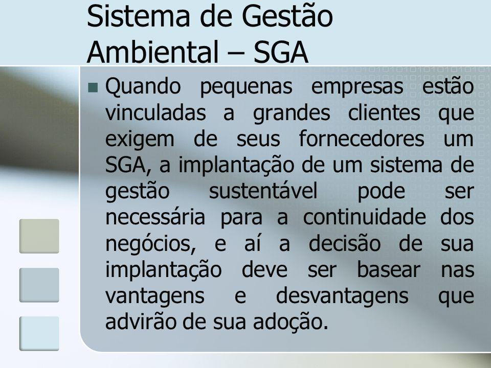 Sistema de Gestão Ambiental – SGA Quando pequenas empresas estão vinculadas a grandes clientes que exigem de seus fornecedores um SGA, a implantação d