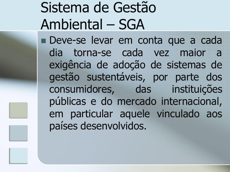 Sistema de Gestão Ambiental – SGA Deve-se levar em conta que a cada dia torna-se cada vez maior a exigência de adoção de sistemas de gestão sustentáve