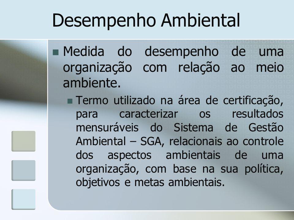 Desempenho Ambiental Medida do desempenho de uma organização com relação ao meio ambiente. Termo utilizado na área de certificação, para caracterizar