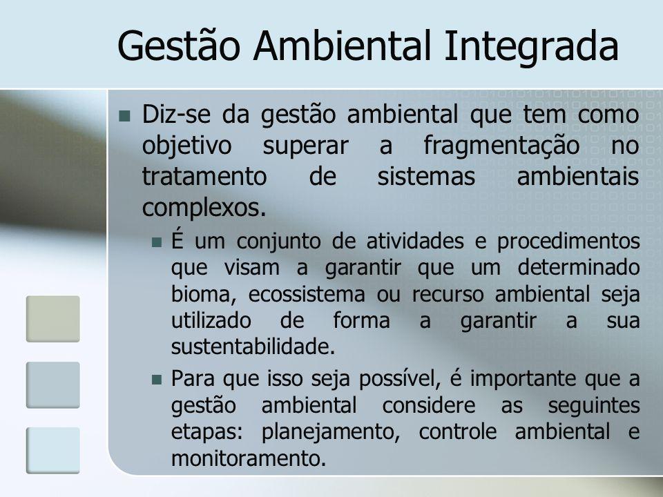 Gestão Ambiental Integrada Diz-se da gestão ambiental que tem como objetivo superar a fragmentação no tratamento de sistemas ambientais complexos. É u