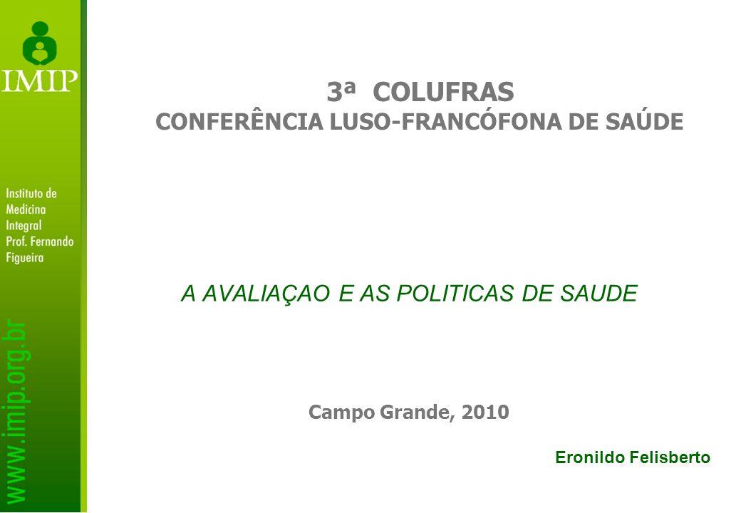 A AVALIAÇAO E AS POLITICAS DE SAUDE Campo Grande, 2010 3ª COLUFRAS CONFERÊNCIA LUSO-FRANCÓFONA DE SAÚDE Eronildo Felisberto