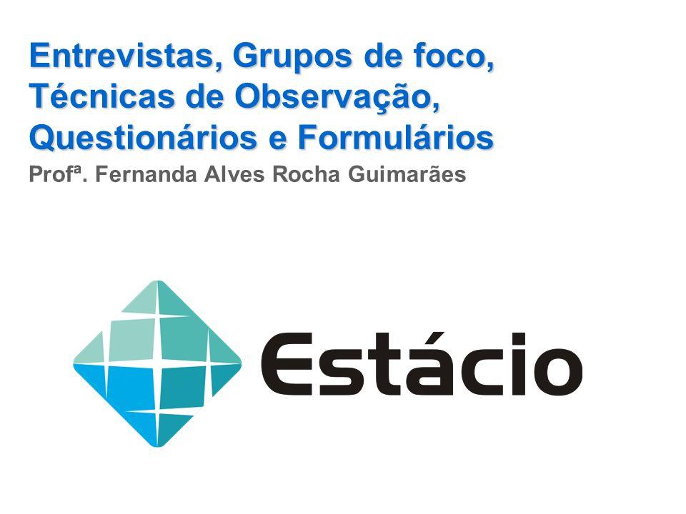 Entrevistas, Grupos de foco, Técnicas de Observação, Questionários e Formulários Profª. Fernanda Alves Rocha Guimarães