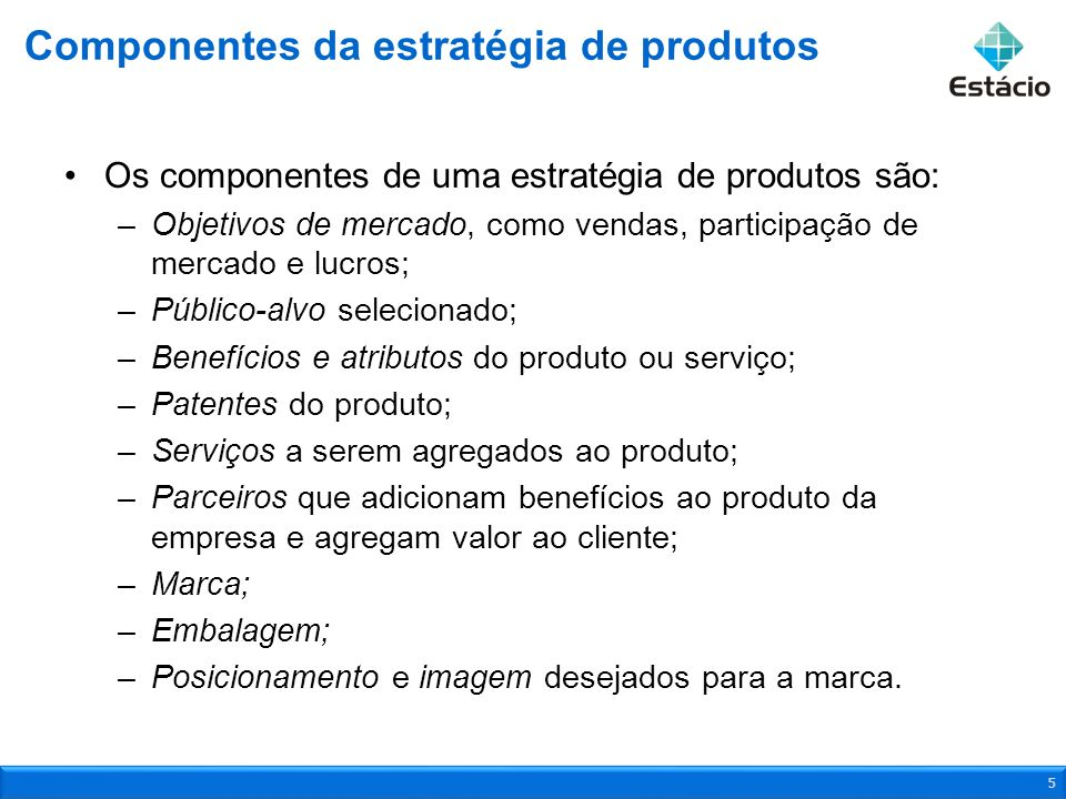 Os componentes de uma estratégia de produtos são: –Objetivos de mercado, como vendas, participação de mercado e lucros; –Público-alvo selecionado; –Be