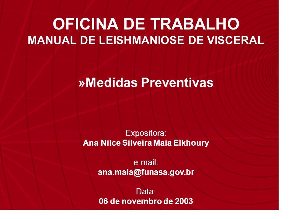 Expositora: Ana Nilce Silveira Maia Elkhoury e-mail: ana.maia@funasa.gov.br Data: 06 de novembro de 2003 OFICINA DE TRABALHO MANUAL DE LEISHMANIOSE DE VISCERAL »Medidas Preventivas
