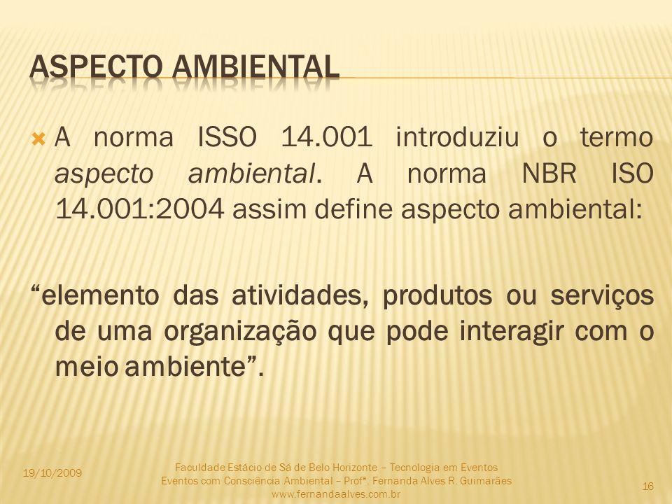 A norma ISSO 14.001 introduziu o termo aspecto ambiental. A norma NBR ISO 14.001:2004 assim define aspecto ambiental: elemento das atividades, produto