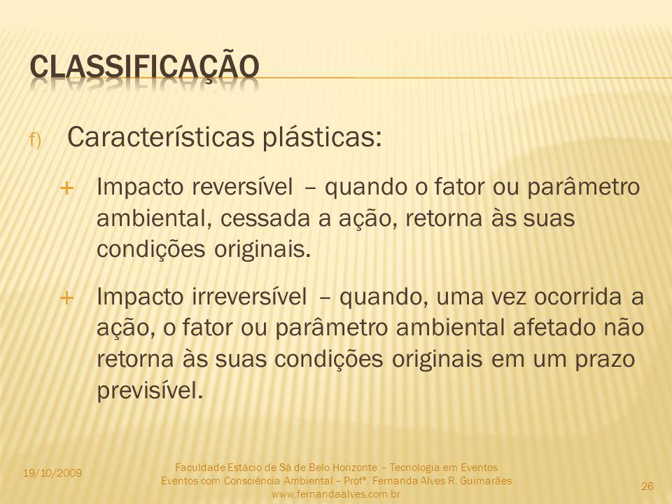 f) Características plásticas: Impacto reversível – quando o fator ou parâmetro ambiental, cessada a ação, retorna às suas condições originais. Impacto