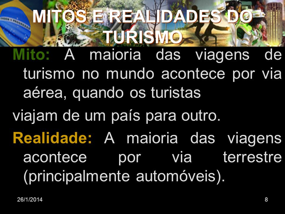 26/1/20148 Mito: A maioria das viagens de turismo no mundo acontece por via aérea, quando os turistas viajam de um país para outro. Realidade: A maior