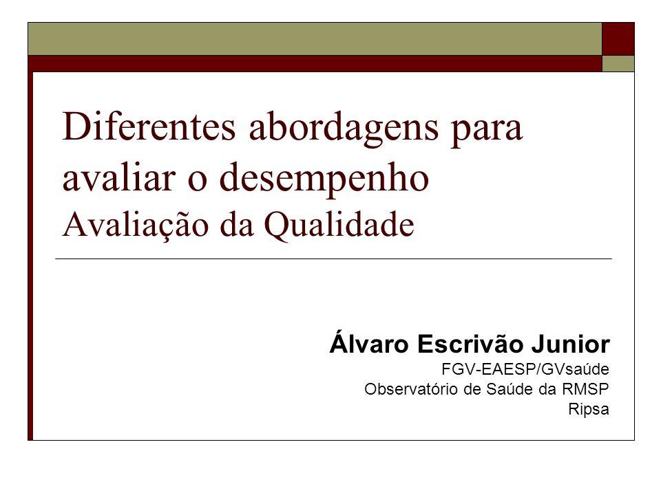 Diferentes abordagens para avaliar o desempenho Avaliação da Qualidade Álvaro Escrivão Junior FGV-EAESP/GVsaúde Observatório de Saúde da RMSP Ripsa