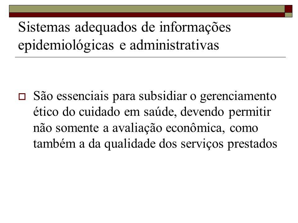 Sistemas adequados de informações epidemiológicas e administrativas São essenciais para subsidiar o gerenciamento ético do cuidado em saúde, devendo p