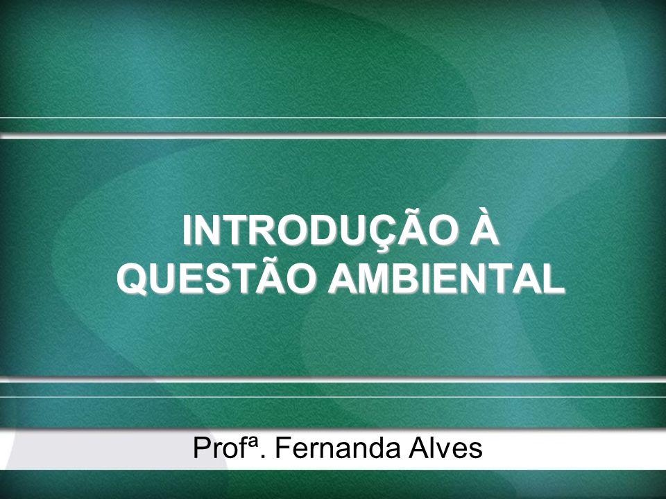 INTRODUÇÃO À QUESTÃO AMBIENTAL Profª. Fernanda Alves
