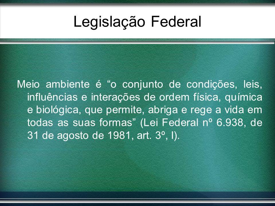 Legislação Federal Meio ambiente é o conjunto de condições, leis, influências e interações de ordem física, química e biológica, que permite, abriga e