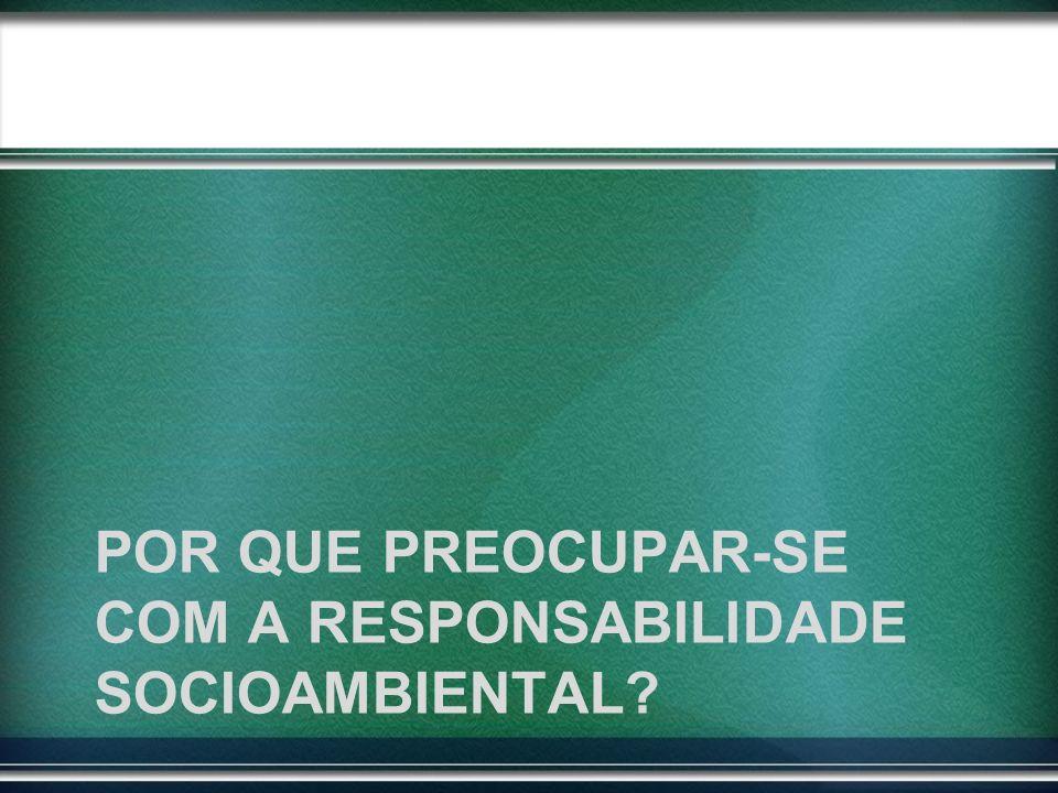 POR QUE PREOCUPAR-SE COM A RESPONSABILIDADE SOCIOAMBIENTAL?