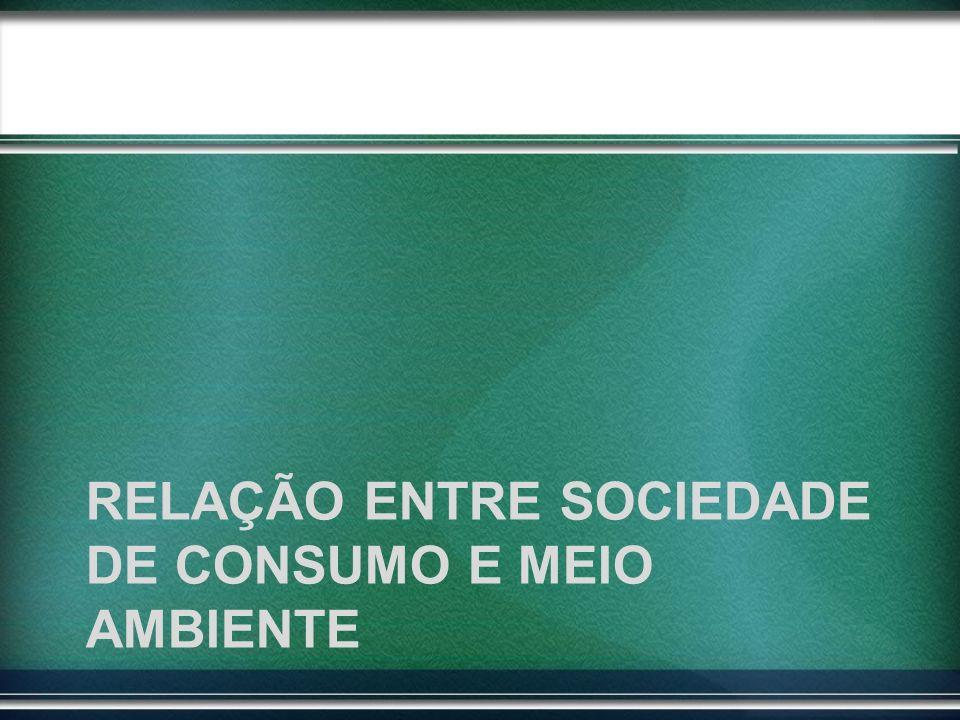 RELAÇÃO ENTRE SOCIEDADE DE CONSUMO E MEIO AMBIENTE