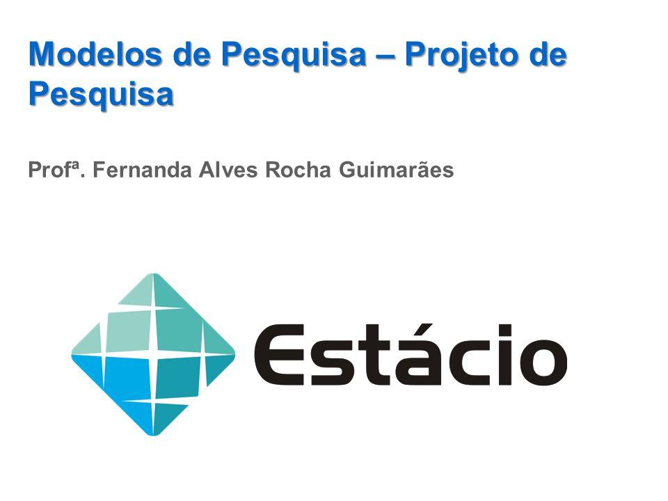 Modelos de Pesquisa – Projeto de Pesquisa Profª. Fernanda Alves Rocha Guimarães
