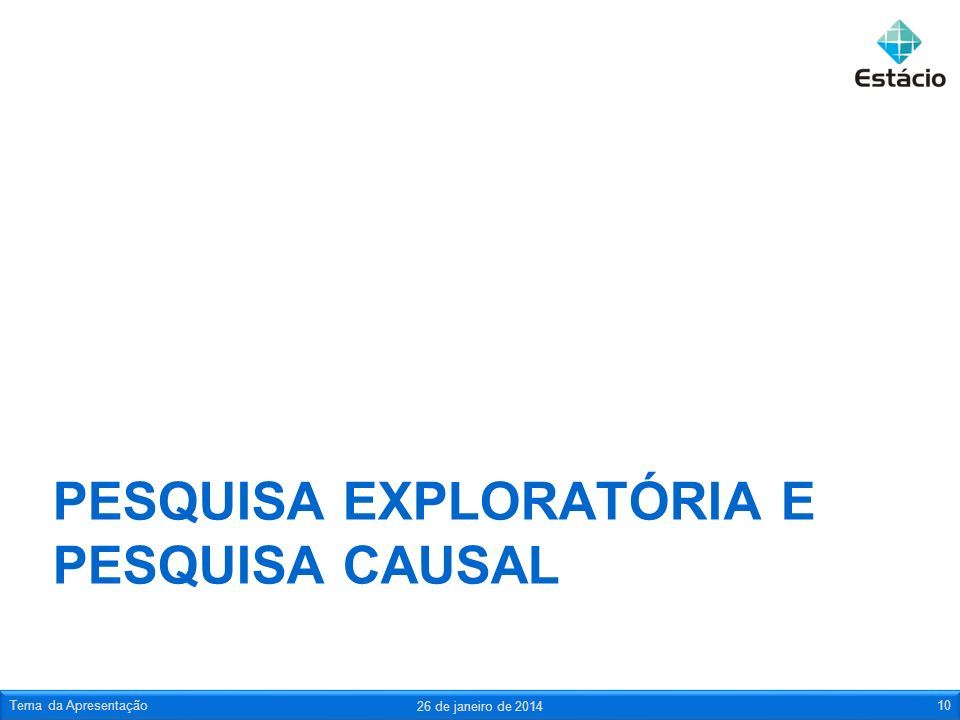 PESQUISA EXPLORATÓRIA E PESQUISA CAUSAL 26 de janeiro de 2014 Tema da Apresentação10
