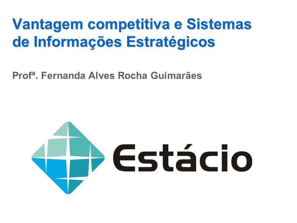 Vantagem competitiva e Sistemas de Informações Estratégicos Profª. Fernanda Alves Rocha Guimarães