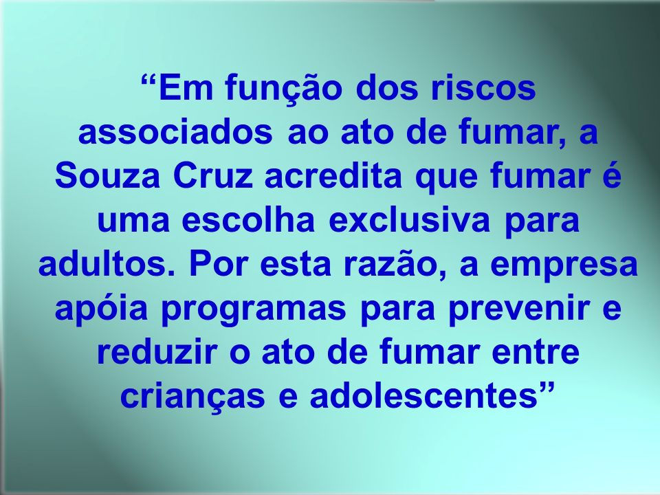 Em função dos riscos associados ao ato de fumar, a Souza Cruz acredita que fumar é uma escolha exclusiva para adultos. Por esta razão, a empresa apóia