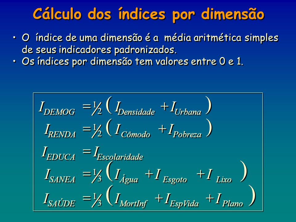 O índice de uma dimensão é a média aritmética simples de seus indicadores padronizados. Os índices por dimensão tem valores entre 0 e 1. O índice de u