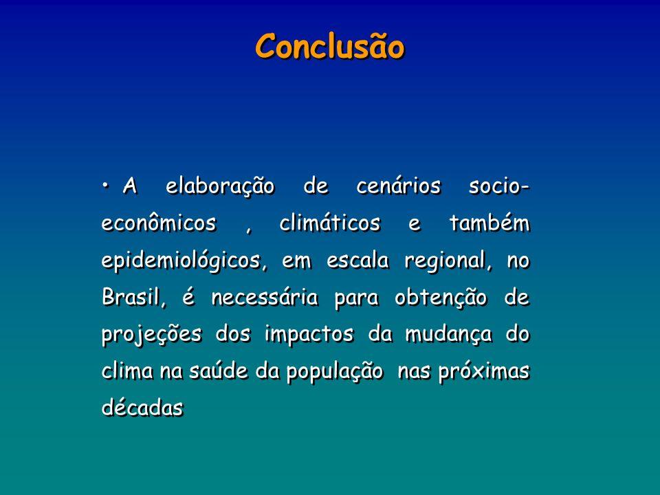 Conclusão A elaboração de cenários socio- econômicos, climáticos e também epidemiológicos, em escala regional, no Brasil, é necessária para obtenção d
