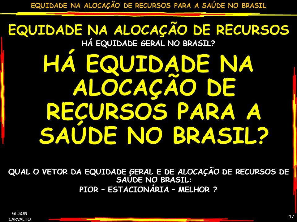 EQUIDADE NA ALOCAÇÃO DE RECURSOS PARA A SAÚDE NO BRASIL GILSON CARVALHO 17 EQUIDADE NA ALOCAÇÃO DE RECURSOS HÁ EQUIDADE GERAL NO BRASIL? HÁ EQUIDADE N