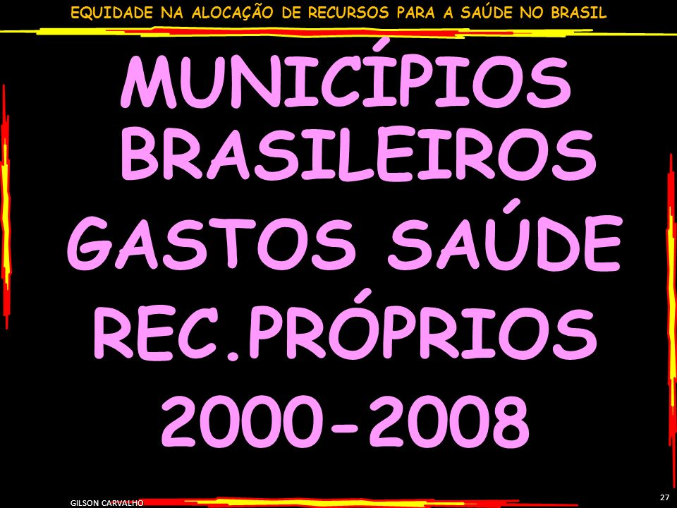 EQUIDADE NA ALOCAÇÃO DE RECURSOS PARA A SAÚDE NO BRASIL GILSON CARVALHO 27 MUNICÍPIOS BRASILEIROS GASTOS SAÚDE REC.PRÓPRIOS 2000-2008
