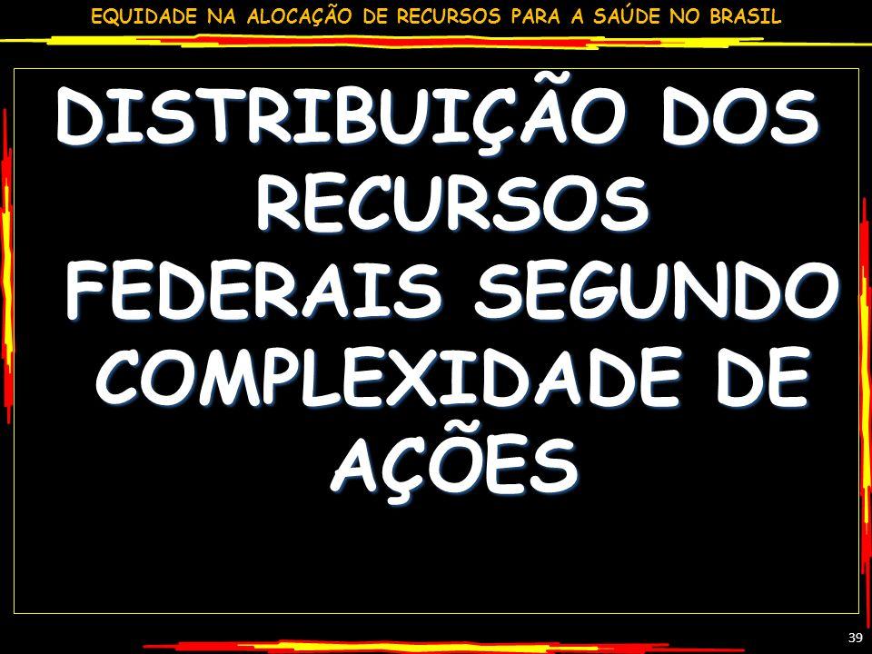 EQUIDADE NA ALOCAÇÃO DE RECURSOS PARA A SAÚDE NO BRASIL 39 DISTRIBUIÇÃO DOS RECURSOS FEDERAIS SEGUNDO COMPLEXIDADE DE AÇÕES