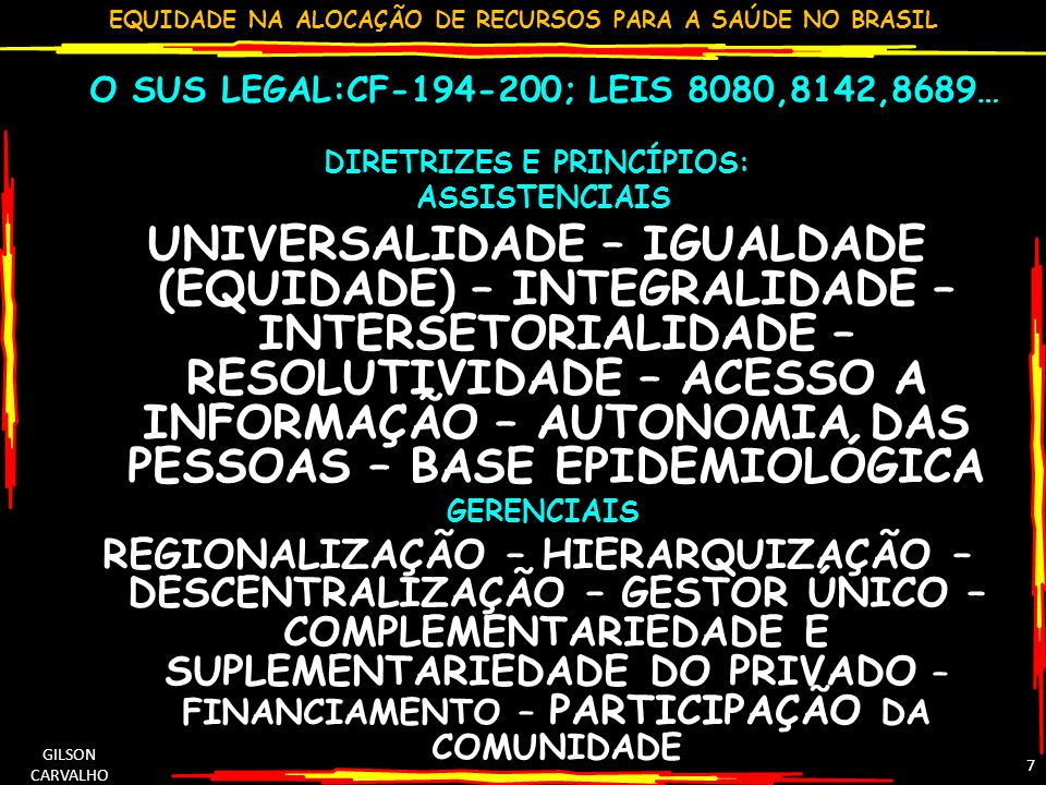 EQUIDADE NA ALOCAÇÃO DE RECURSOS PARA A SAÚDE NO BRASIL GILSON CARVALHO 7 O SUS LEGAL:CF-194-200; LEIS 8080,8142,8689… DIRETRIZES E PRINCÍPIOS: ASSIST