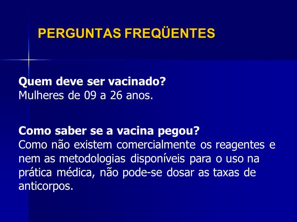 PERGUNTAS FREQÜENTES Quem deve ser vacinado? Mulheres de 09 a 26 anos. Como saber se a vacina pegou? Como não existem comercialmente os reagentes e ne