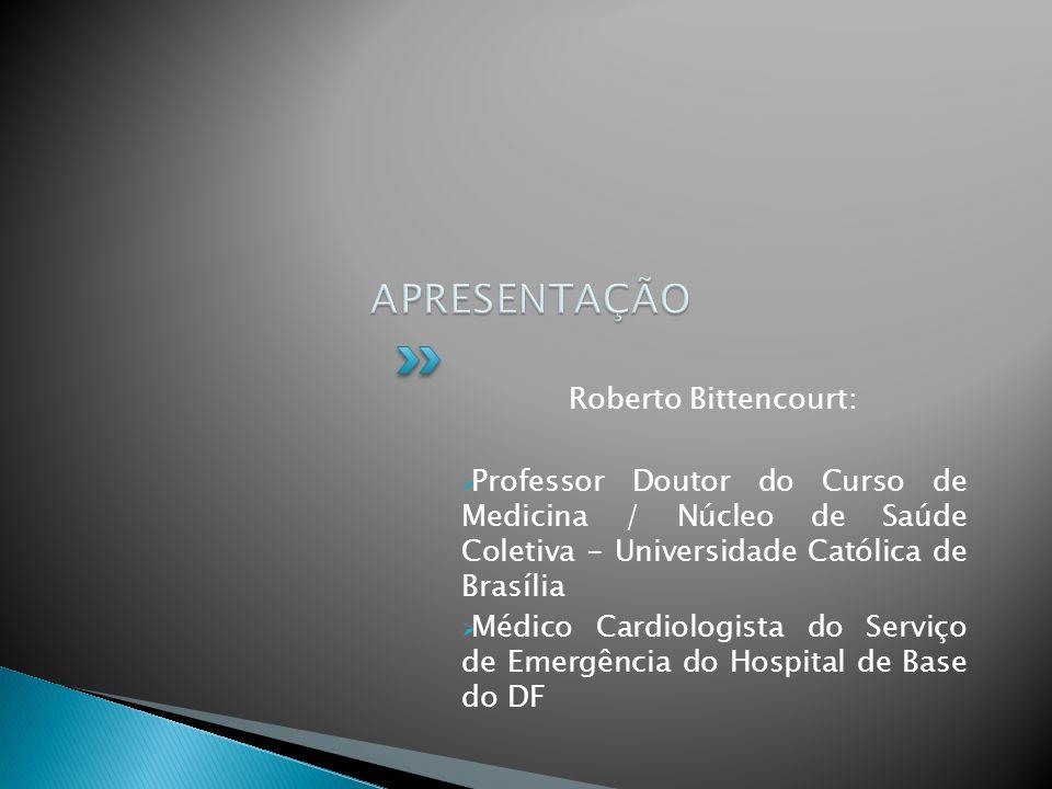 Roberto Bittencourt: Professor Doutor do Curso de Medicina / Núcleo de Saúde Coletiva - Universidade Católica de Brasília Médico Cardiologista do Serviço de Emergência do Hospital de Base do DF