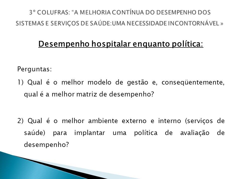 Desempenho hospitalar enquanto política: Perguntas: 1) Qual é o melhor modelo de gestão e, conseqüentemente, qual é a melhor matriz de desempenho.