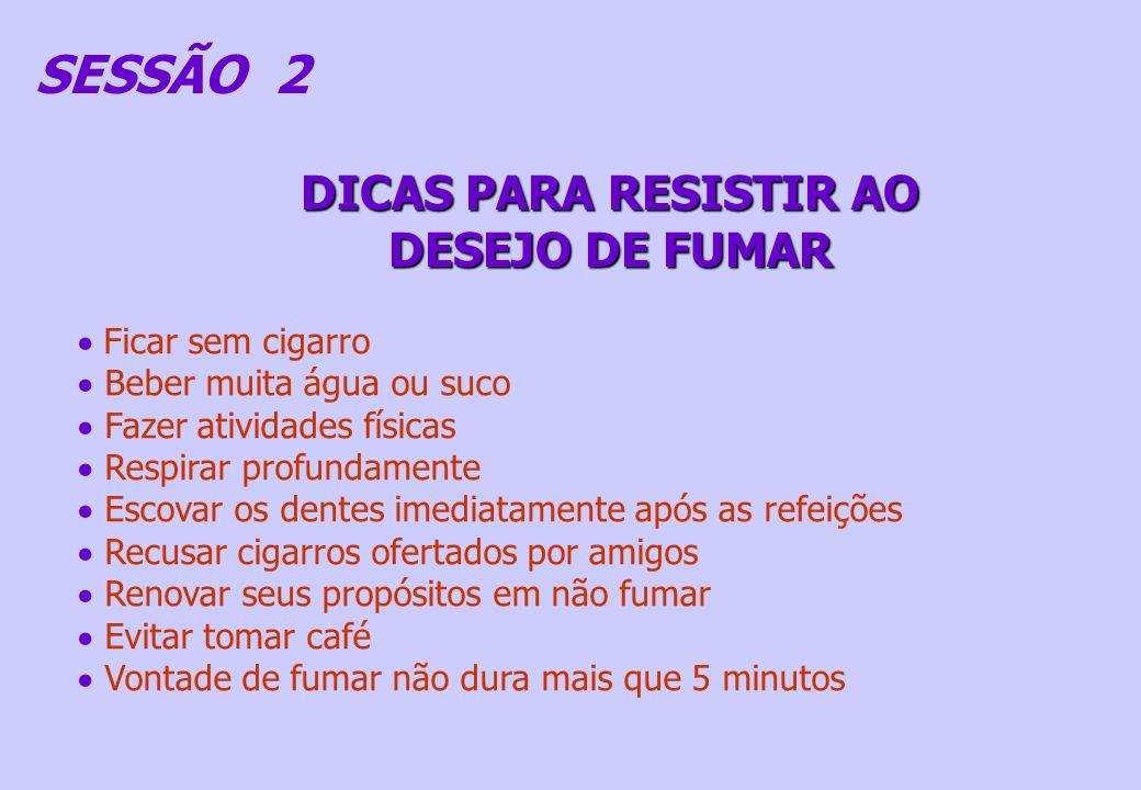 SESSÃO 2 DICAS PARA RESISTIR AO DESEJO DE FUMAR Ficar sem cigarro Beber muita água ou suco Fazer atividades físicas Respirar profundamente Escovar os