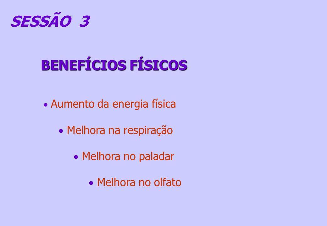 SESSÃO 3 BENEFÍCIOS FÍSICOS Aumento da energia física Melhora na respiração Melhora no paladar Melhora no olfato