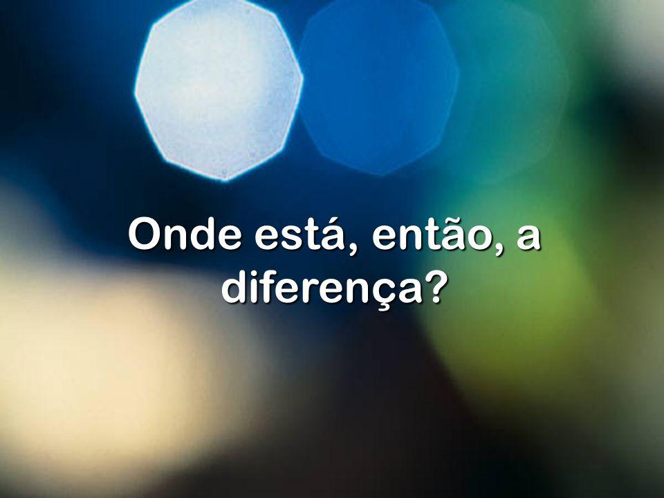Onde está, então, a diferença?