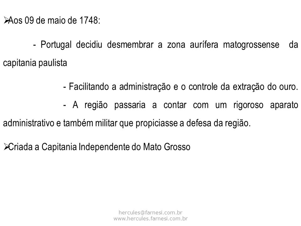 hercules@farnesi.com.br www.hercules.farnesi.com.br Aos 09 de maio de 1748: - Portugal decidiu desmembrar a zona aurífera matogrossense da capitania p
