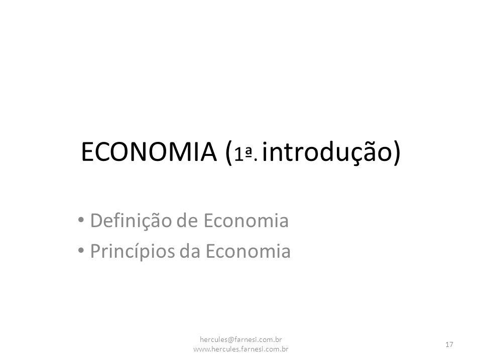 ECONOMIA ( 1ª. introdução) Definição de Economia Princípios da Economia 17 hercules@farnesi.com.br www.hercules.farnesi.com.br