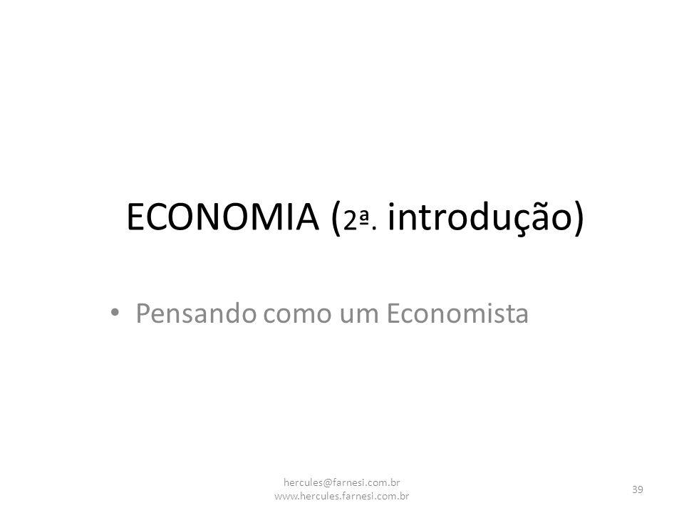 ECONOMIA ( 2ª. introdução) Pensando como um Economista 39 hercules@farnesi.com.br www.hercules.farnesi.com.br