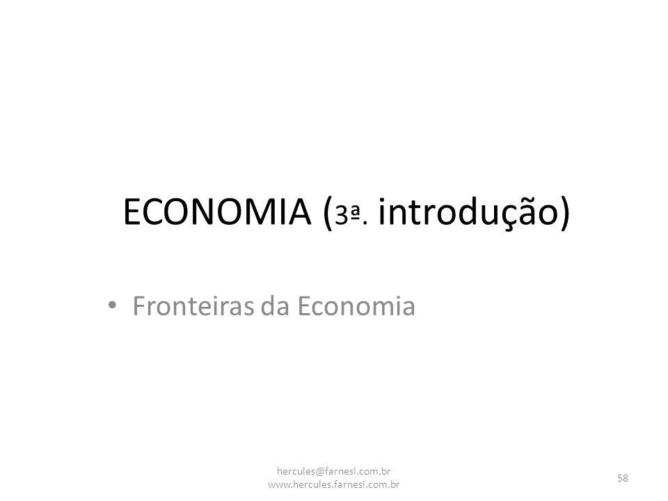 ECONOMIA ( 3ª. introdução) Fronteiras da Economia 58 hercules@farnesi.com.br www.hercules.farnesi.com.br
