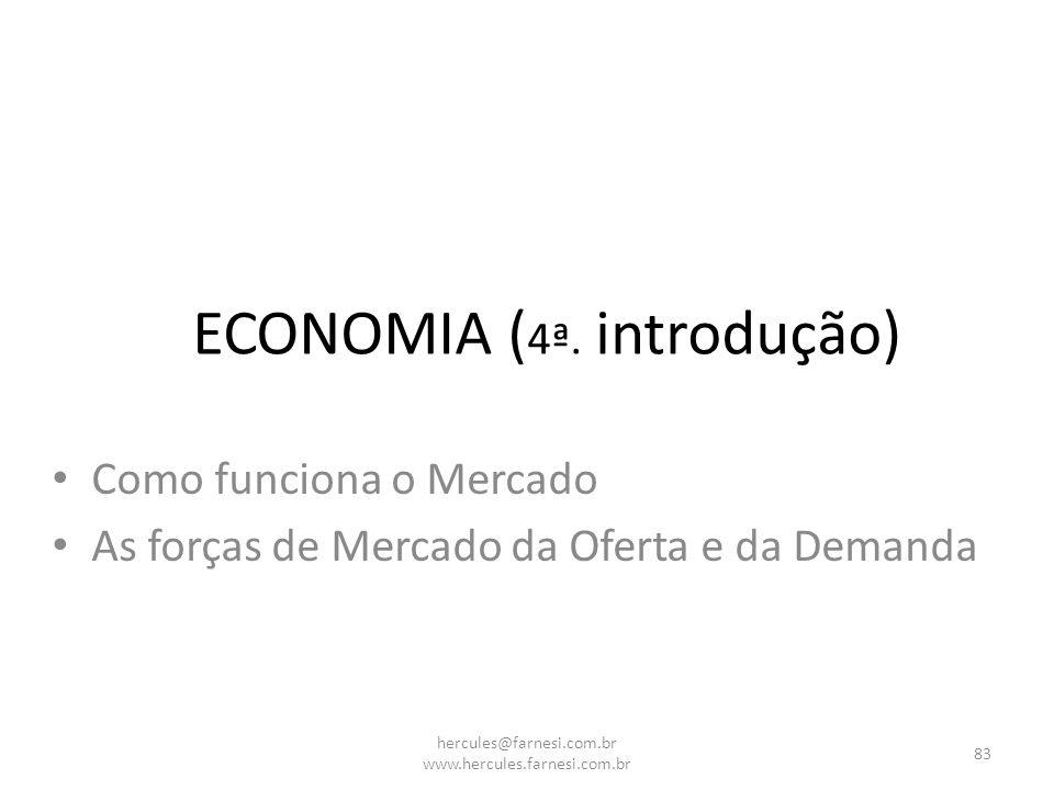 Como funciona o Mercado As forças de Mercado da Oferta e da Demanda ECONOMIA ( 4ª. introdução) 83 hercules@farnesi.com.br www.hercules.farnesi.com.br