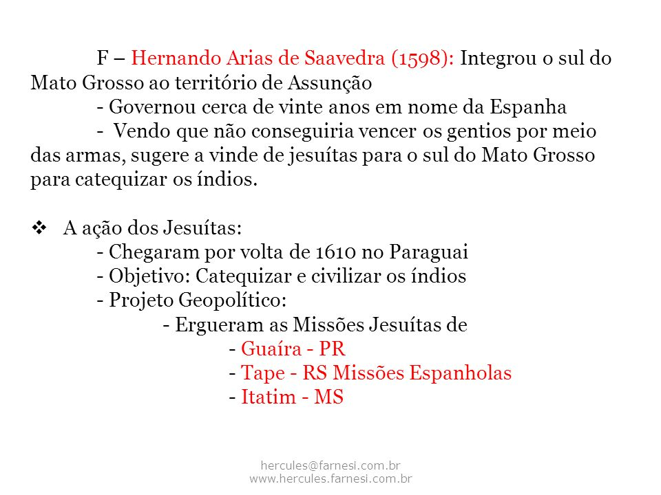 hercules@farnesi.com.br www.hercules.farnesi.com.br F – Hernando Arias de Saavedra (1598): Integrou o sul do Mato Grosso ao território de Assunção - G